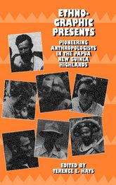 Ethnographic PresentsPioneering Anthropologists in the Papua New Guinea Highlands