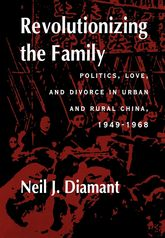 Revolutionizing the FamilyPolitics, Love, and Divorce in Urban and Rural China, 1949-1968$