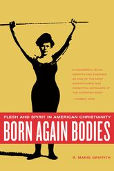Born Again BodiesFlesh and Spirit in American Christianity$