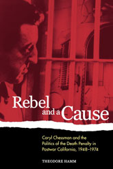 Rebel and a Cause – Caryl Chessman and the Politics of the Death Penalty in Postwar California, 1948-1974 - California Scholarship Online