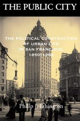 The Public CityThe Political Construction of Urban Life in San Francisco, 1850-1900