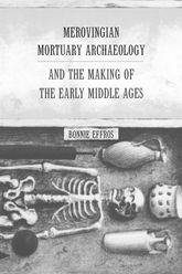 Merovingian Mortuary Archaeology and the Making of the Early Middle Ages - California Scholarship Online
