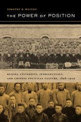 The Power of PositionBeijing University, Intellectuals, and Chinese Political Culture, 1898-1929$