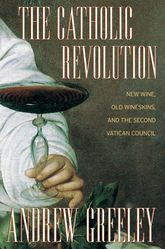 The Catholic Revolution – New  Wine, Old Wineskins, and the Second Vatican Council - California Scholarship Online