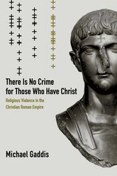 There Is No Crime for Those Who Have ChristReligious Violence in the Christian Roman Empire