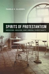 Spirits of ProtestantismMedicine, Healing, and Liberal Christianity