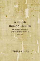 A Greek Roman EmpirePower and Belief under Theodosius II (408-450)