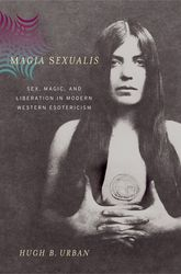 Magia SexualisSex, Magic, and Liberation in Modern Western Esotericism$