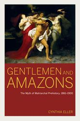 Gentlemen and AmazonsThe Myth of Matriarchal Prehistory, 1861-1900