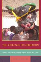 The Violence of LiberationGender and Tibetan Buddhist Revival in Post-Mao China$