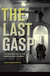 The Last GaspThe Rise and Fall of the American Gas Chamber$