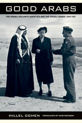 Good Arabs: The Israeli Security Agencies and the Israeli Arabs, 1948-1967