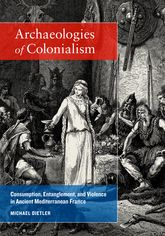 Archaeologies of Colonialism – Consumption, Entanglement, and Violence in Ancient Mediterranean France - California Scholarship Online