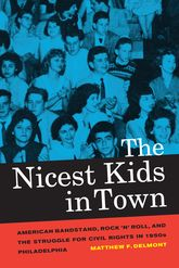 Nicest Kids in Town: American Bandstand, Rock 'n' Roll, and the Struggle for Civil Rights in 1950s Philadelphia