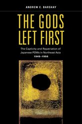 The Gods Left FirstThe Captivity and Repatriation of Japanese POWs in Northeast Asia, 1945-1956$