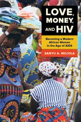 """Love, Money, and HIV""Becoming a Modern African Woman in the Age of AIDS"