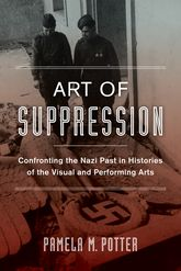 Art of Suppression – Confronting the Nazi Past in Histories of the Visual and Performing Arts - California Scholarship Online