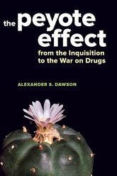 Peyote EffectFrom the Inquisition to the War on Drugs