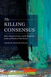 The Killing ConsensusPolice, Organized Crime, and the Regulation of Life and Death in Urban Brazil