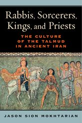 Rabbis, Sorcerers, Kings, and PriestsThe Culture of the Talmud in Ancient Iran