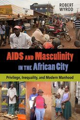 AIDS and Masculinity in the African CityPrivilege, Inequality, and Modern Manhood