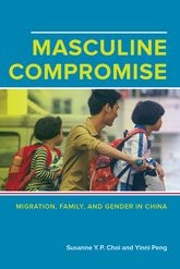 "Masculine Compromise""Migration, Family, and Gender in China"""