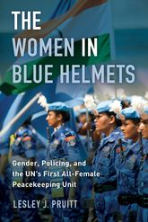 Women in Blue HelmetsGender, Policing, and the UN's First All-Female Peacekeeping Unit