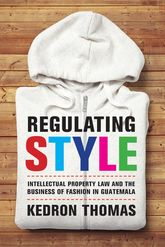 Regulating StyleIntellectual Property Law and the Business of Fashion in Guatemala$