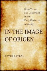 In the Image of OrigenEros, Virtue, and Constraint in the Early Christian Academy