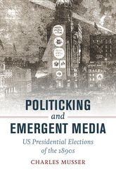 Politicking and Emergent MediaUS Presidential Elections of the 1890s