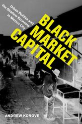 Black Market CapitalUrban Politics and the Shadow Economy in Mexico City