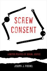 Screw Consent – A Better Politics of Sexual Justice - California Scholarship Online