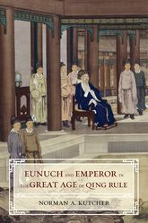 Eunuch and Emperor in the Great Age of Qing Rule$