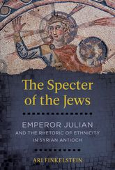 Specter of the JewsEmperor Julian and the Rhetoric of Ethnicity in Syrian Antioch